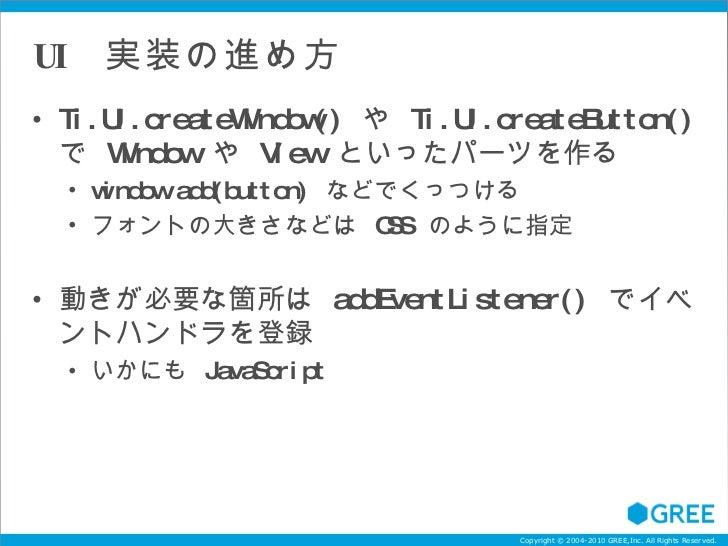 UI  実装の進め方 <ul><li>Ti.UI.createWindow()  や  Ti.UI.createButton()  で  Window  や  View  といったパーツを作る </li></ul><ul><ul><li>win...