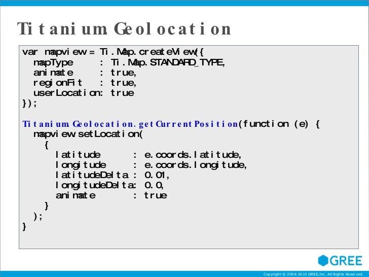 Titanium.Geolocation var mapview = Ti.Map.createView({ mapType  : Ti.Map.STANDARD_TYPE, animate  : true, regionFit  : true...