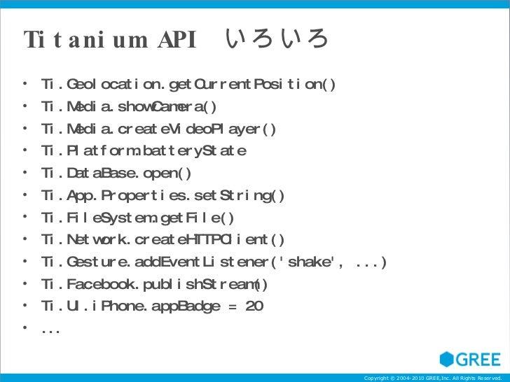 Titanium API  いろいろ <ul><li>Ti.Geolocation.getCurrentPosition() </li></ul><ul><li>Ti.Media.showCamera() </li></ul><ul><li>T...