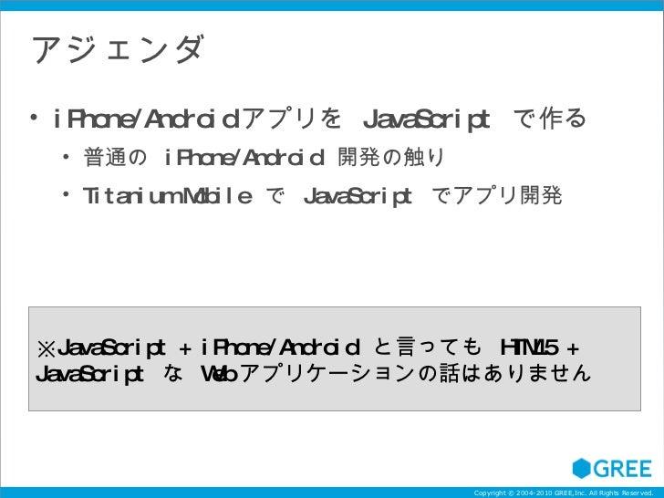アジェンダ <ul><li>iPhone/Android アプリを  JavaScript  で作る </li></ul><ul><ul><li>普通の  iPhone/Android  開発の触り </li></ul></ul><ul><ul...