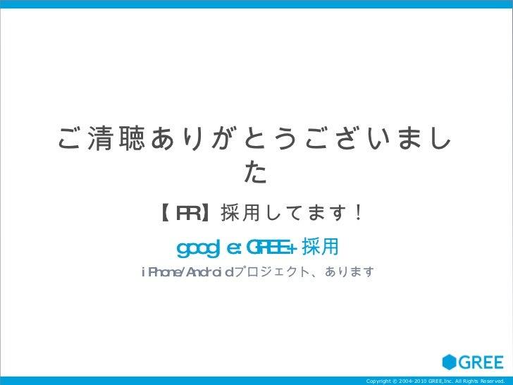 ご清聴ありがとうございました 【 PR 】 採用してます ! google:GREE+ 採用 iPhone/Android プロジェクト、あります
