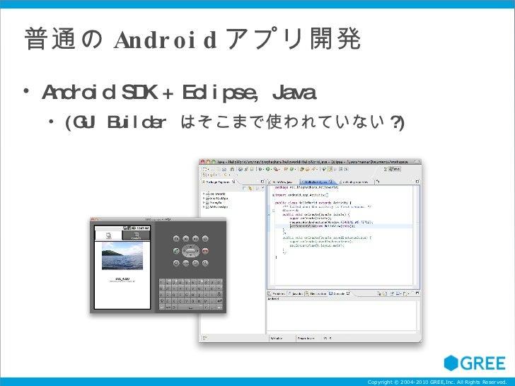 普通の Android アプリ開発 <ul><li>Android SDK + Eclipse, Java </li></ul><ul><ul><li>(GUI Builder  はそこまで使われていない ?) </li></ul></ul>