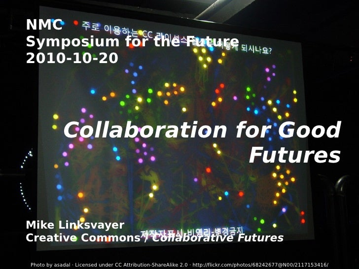 NMC Symposium for the Future 2010-10-20 Collaboration for Good Futures Mike Linksvayer Creative Commons /  Collaborative F...