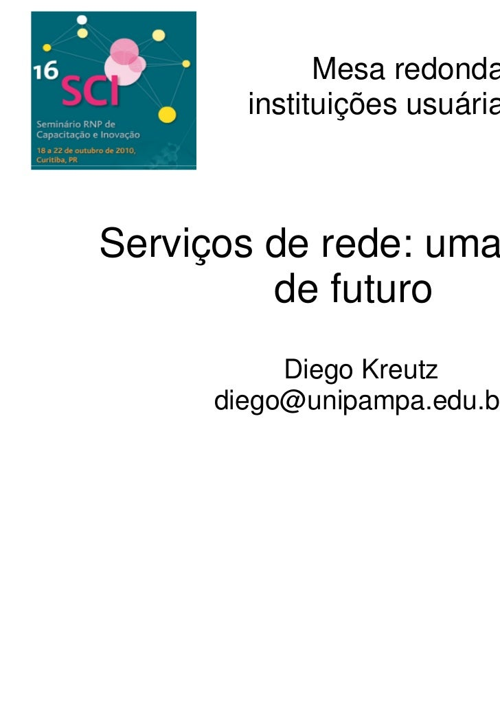 Mesa redonda com        instituições usuárias da RNPServiços de rede: uma visão         de futuro           Diego Kreutz  ...