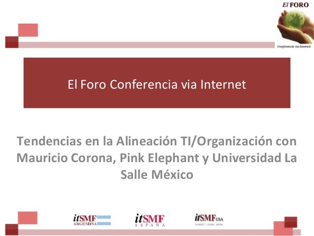 El Foro Conferencia via Internet Tendencias en la Alineación TI/Organización con Mauricio Corona, Pink Elephant y Universi...