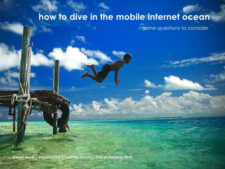 how to dive in the mobile internet ocean<br />some questions to consider<br />Dorien Aerts | Flanders DC Creativity Forum ...