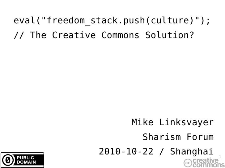 "eval( "" freedom_stack.push(culture)""); // The Creative Commons Solution? Mike Linksvayer Sharism Forum 2010-10-2..."