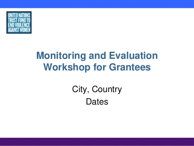 Monitoring and Evaluation Workshop for Grantees City, Country Dates