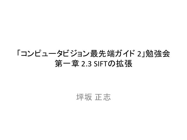 「コンピュータビジョン最先端ガイド 2」勉強会 第一章 2.3 SIFTの拡張 坪坂 正志