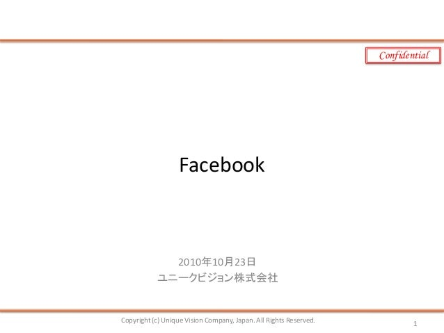 Confidential Facebook 2010年10月23日 ユニークビジョン株式会社 Copyright (c) Unique Vision Company, Japan. All Rights Reserved. 1