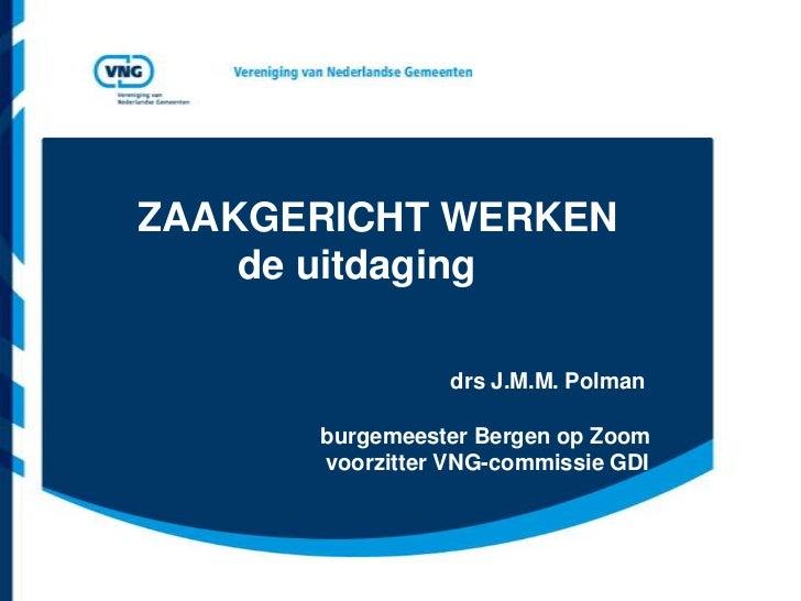 ZAAKGERICHT WERKEN    de uitdaging                 drs J.M.M. Polman      burgemeester Bergen op Zoom      voorzitter VNG-...