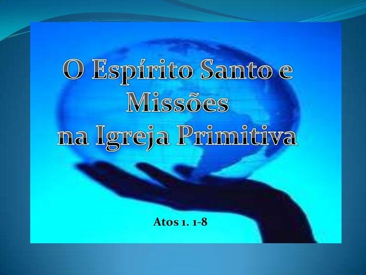 O Espírito Santo e Missões <br />na Igreja Primitiva<br />Atos 1. 1-8<br />