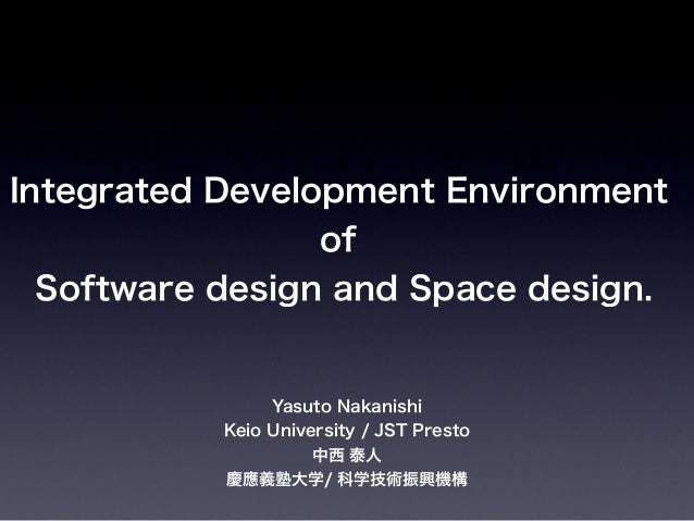 Integrated Development Environment of Software design and Space design. Yasuto Nakanishi Keio University / JST Presto 中西 泰...