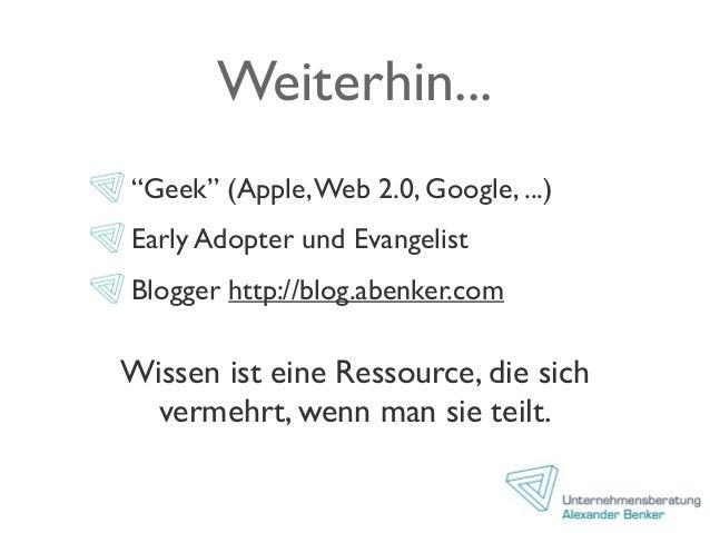 """Weiterhin... """"Geek"""" (Apple,Web 2.0, Google, ...) Early Adopter und Evangelist Blogger http://blog.abenker.com Wissen ist e..."""