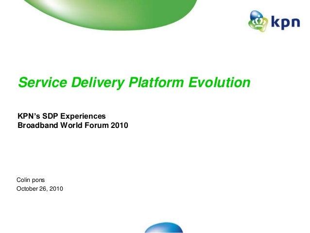 Service Delivery Platform Evolution KPN's SDP Experiences Broadband World Forum 2010 Colin pons October 26, 2010