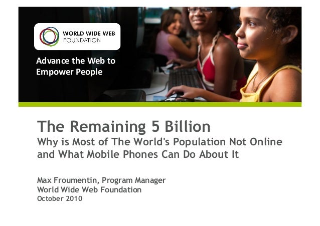 Advance	   the	   Web	   to	    Empower	   People	    The Remaining 5 Billion Why is Most of The World's Population Not On...