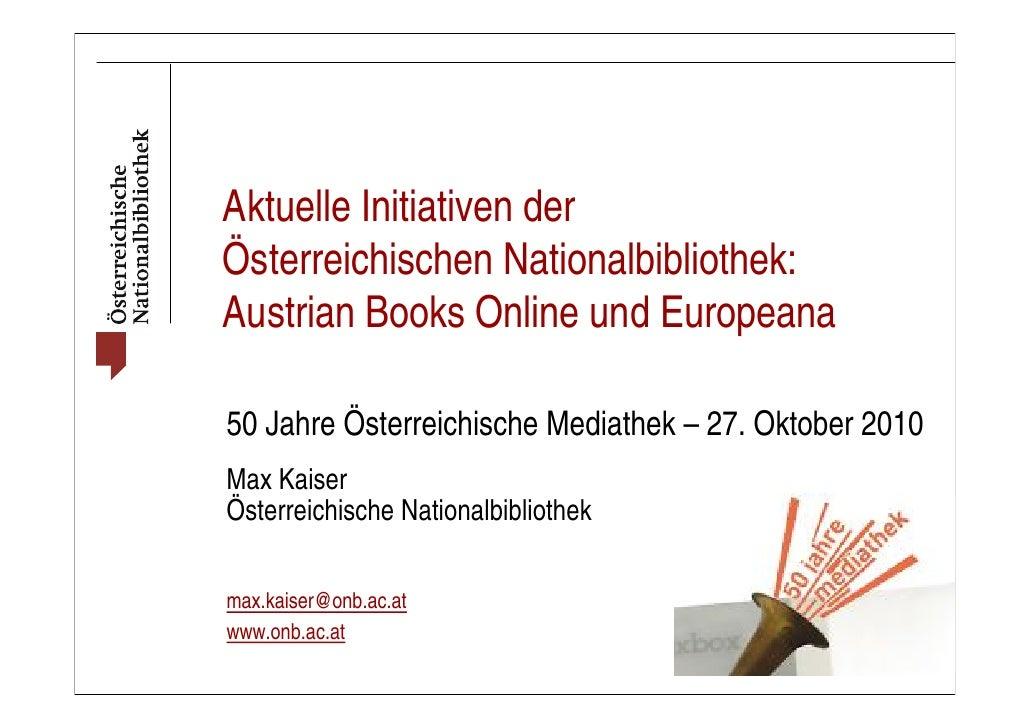 Aktuelle Initiativen derÖsterreichischen Nationalbibliothek:Austrian Books Online und Europeana50 Jahre Österreichische Me...
