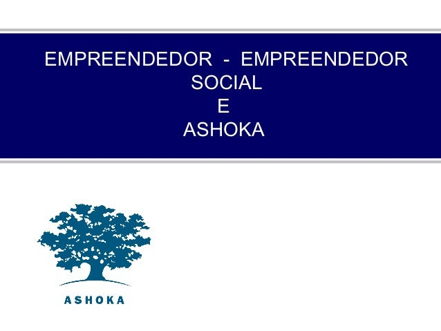EMPREENDEDOR - EMPREENDEDOR SOCIAL E ASHOKA
