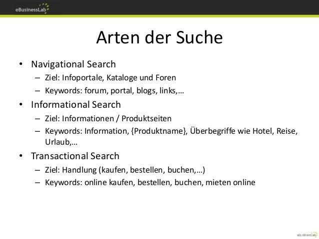 Arten der Suche • Navigational Search – Ziel: Infoportale, Kataloge und Foren – Keywords: forum, portal, blogs, links,… • ...
