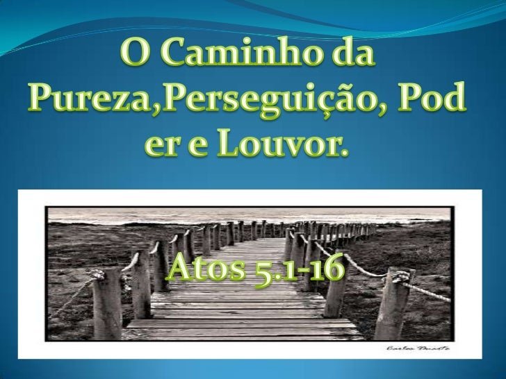 O Caminho da Pureza,Perseguição, Poder e Louvor.<br />Atos 5.1-16<br />