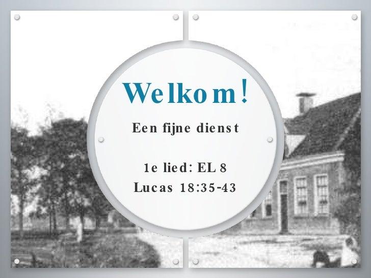 Welkom! <ul><li>Een fijne dienst </li></ul><ul><li>1e lied: EL 8 </li></ul><ul><li>Lucas 18:35-43 </li></ul>