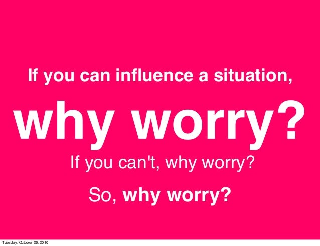 If you can influence a situation, why worry? If you can't, why worry? So, why worry? Tuesday, October 26, 2010