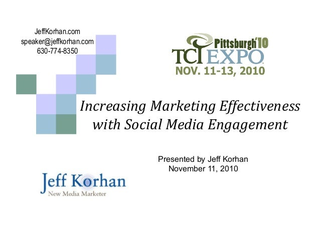 Increasing	   Marketing	   Effectiveness	    with	   Social	   Media	   Engagement	    Presented by Jeff Korhan November 1...