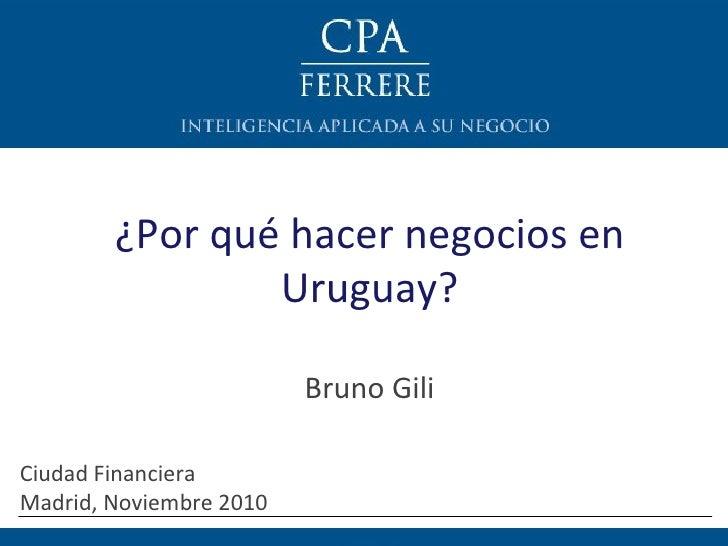 ¿Por qué hacer negocios en Uruguay? Bruno Gili Ciudad Financiera  Madrid, Noviembre 2010