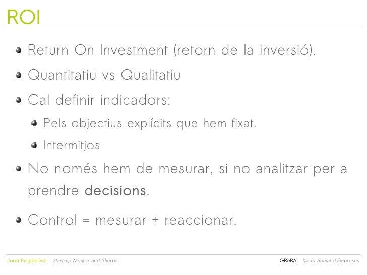 ROI         Return On Investment (retorn de la inversió).         Quantitatiu vs Qualitatiu         Cal definir indicadors...