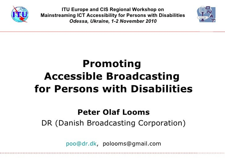 Promoting  Accessible Broadcasting  for Persons with Disabilities <ul><li>Peter Olaf Looms </li></ul><ul><li>DR (Danish Br...
