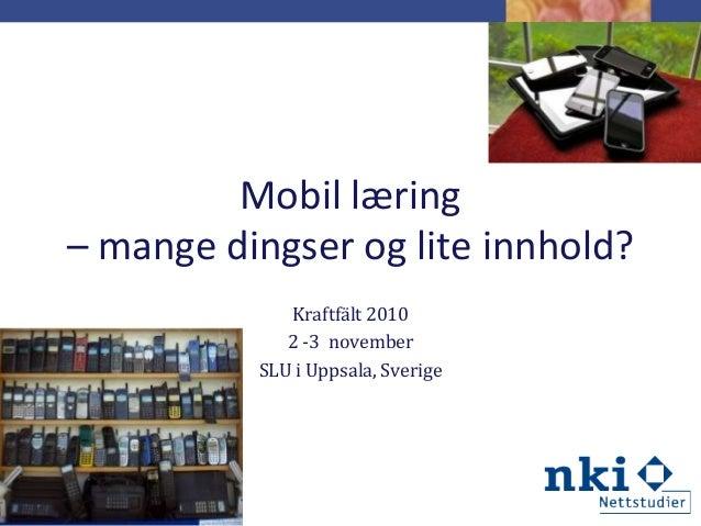 Mobil læring – mange dingser og lite innhold? Kraftfält 2010 2 -3 november SLU i Uppsala, Sverige