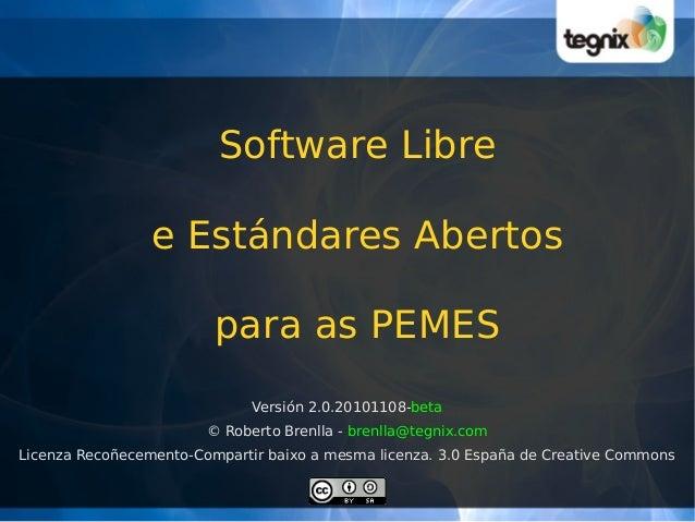 Software Libre e Estándares Abertos para as PEMES Versión 2.0.20101108-beta © Roberto Brenlla - brenlla@tegnix.com Licenza...