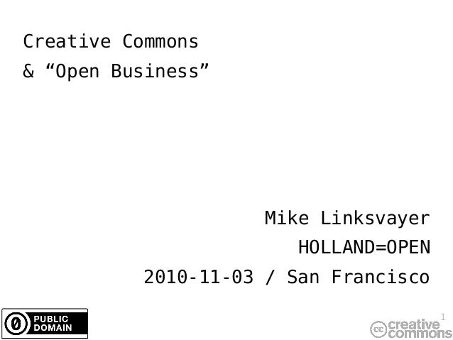 "1 Creative Commons & ""Open Business"" Mike Linksvayer HOLLAND=OPEN 2010-11-03 / San Francisco"