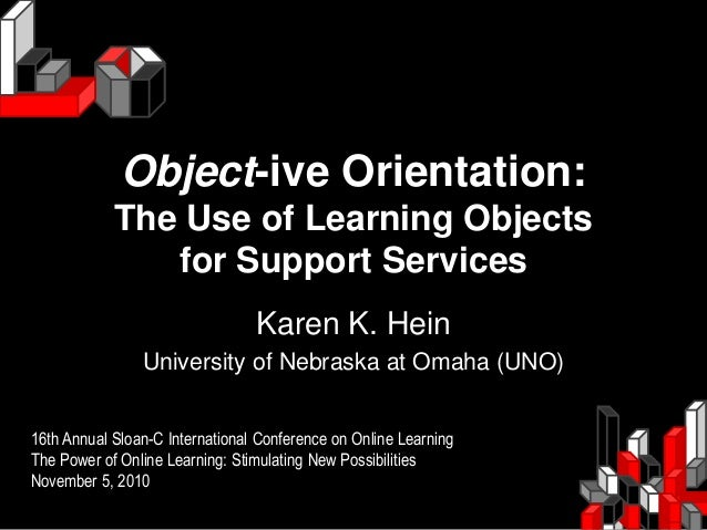 Object-ive Orientation: The Use of Learning Objects for Support Services Karen K. Hein University of Nebraska at Omaha (UN...