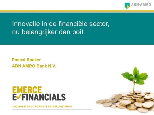 Innovatie in de financiële sector, nu belangrijker dan ooit Pascal Spelier ABN AMRO Bank N.V.