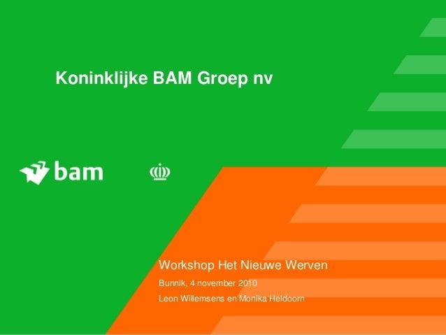 Koninklijke BAM Groep nv Workshop Het Nieuwe Werven Bunnik, 4 november 2010 Leon Willemsens en Monika Heldoorn