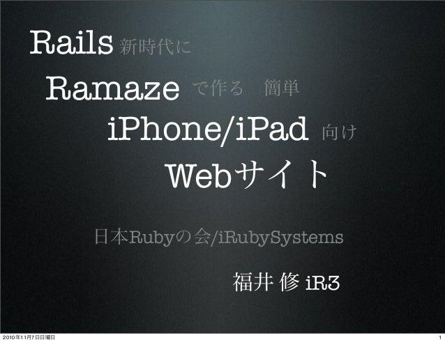 Ramaze 新時代に で作る簡単 iPhone/iPad 向け Webサイト Rails 日本Rubyの会/iRubySystems 福井 修 iR3 12010年11月7日日曜日