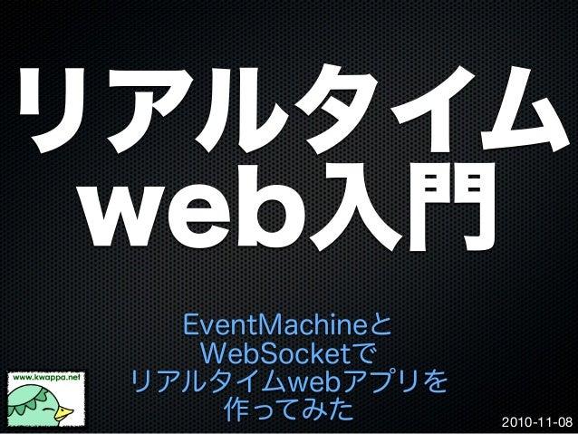 2010-11-08 リアルタイム web入門 EventMachineと WebSocketで リアルタイムwebアプリを 作ってみた