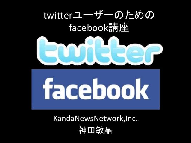 twitterユーザーのための facebook講座 KandaNewsNetwork,Inc. 神田敏晶