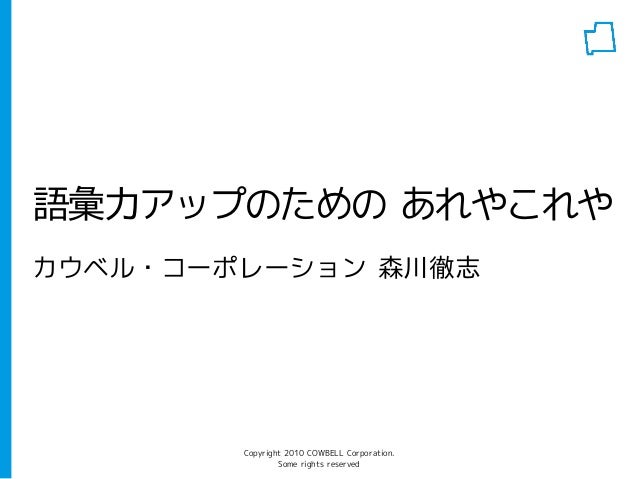 Copyright 2010 COWBELL Corporation. Some rights reserved 語彙力アップのための あれやこれや カウベル・コーポレーション 森川徹志