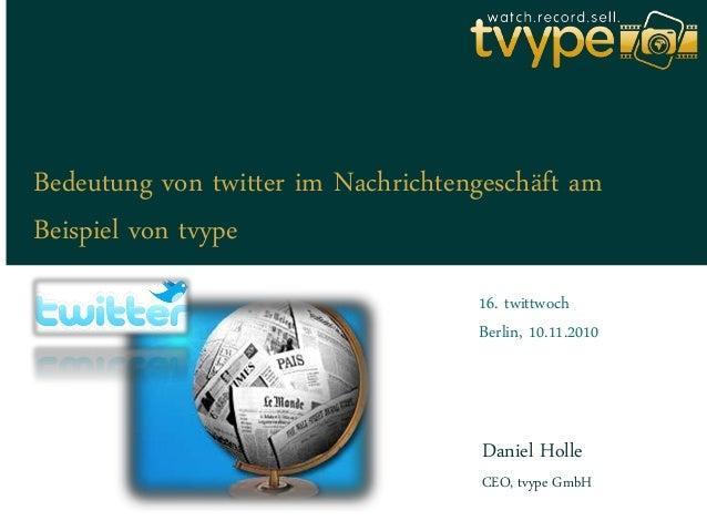 Bedeutung von twitter im Nachrichtengeschäft am Beispiel von tvype Daniel Holle 16. twittwoch Berlin, 10.11.2010 CEO, tvyp...