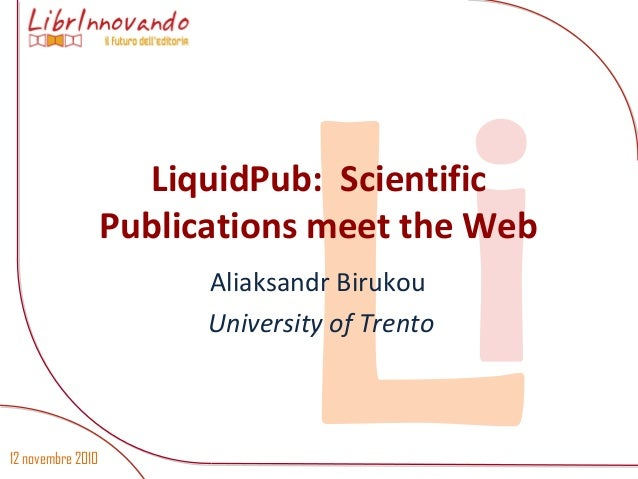 12 novembre 2010 LiLiquidPub: Scientific Publications meet the Web Aliaksandr Birukou University of Trento