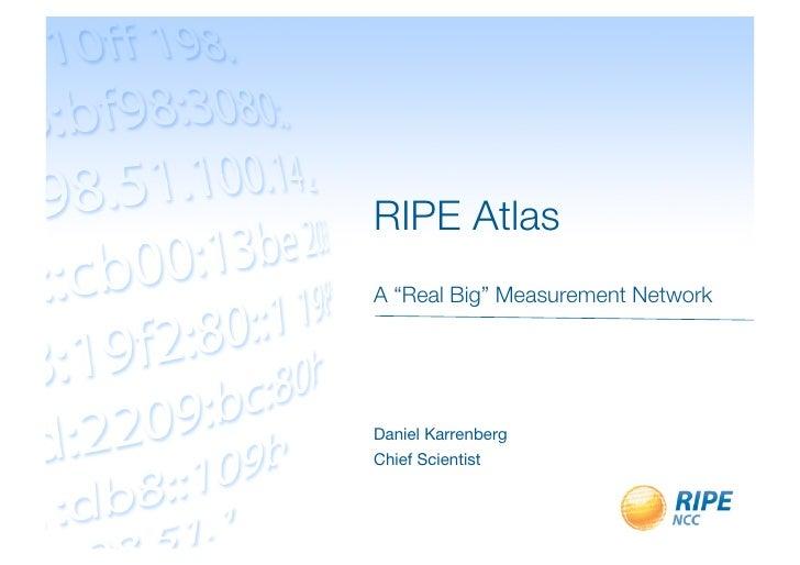 "RIPE Atlas!                               A ""Real Big"" Measurement NetworkDaniel KarrenbergChief Scientist"