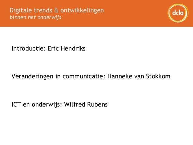 Digitale trends & ontwikkelingen binnen het onderwijs Introductie: Eric Hendriks Veranderingen in communicatie: Hanneke va...