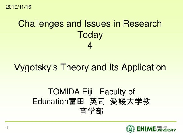 Challenges and Issues in Research Today 4 Vygotsky's Theory and Its Application TOMIDA Eiji Faculty of Education富田 英司 愛媛大学...