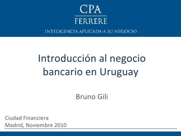 Introducción al negocio bancario en Uruguay  Bruno Gili Ciudad Financiera  Madrid, Noviembre 2010