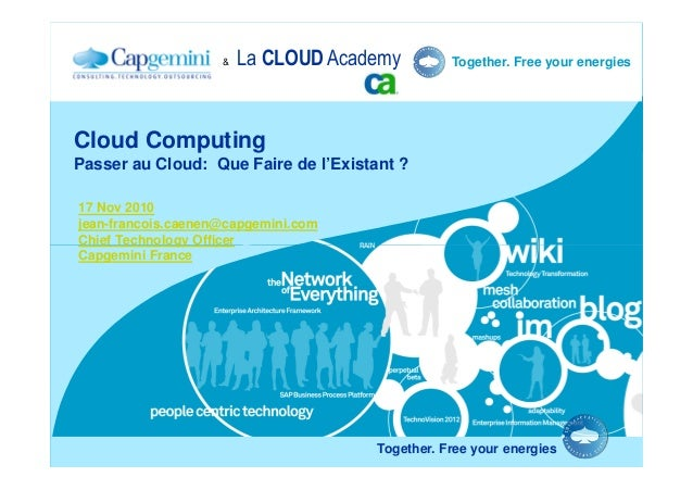 Together. Free your energies Cloud Computing Passer au Cloud: Que Faire de l'Existant ? 17 Nov 2010 jean-francois.caenen@c...