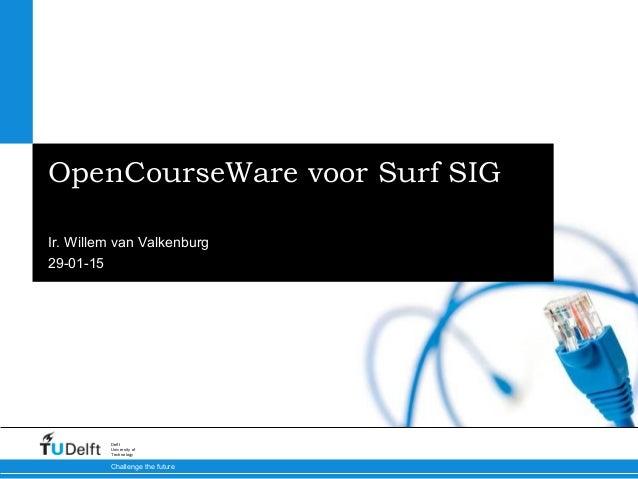 29-01-15 Challenge the future Delft University of Technology OpenCourseWare voor Surf SIG Ir. Willem van Valkenburg