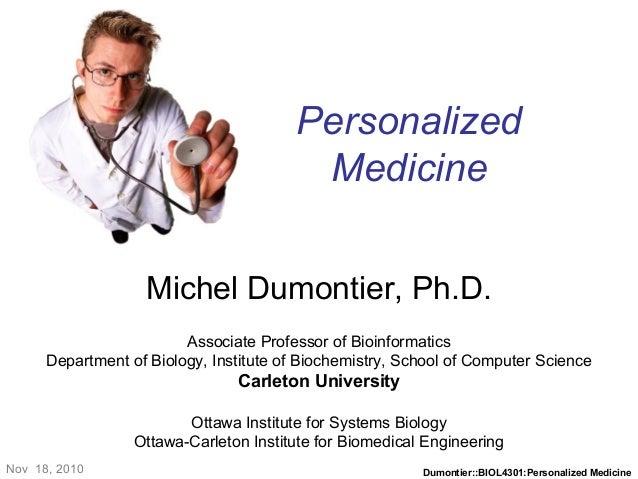 Dumontier::BIOL4301:Personalized Medicine Personalized Medicine Michel Dumontier, Ph.D. Associate Professor of Bioinformat...