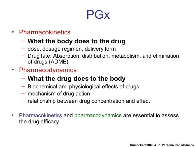 Dumontier::BIOL4301:Personalized Medicine PGx • Pharmacokinetics – What the body does to the drug – dose, dosage regimen, ...